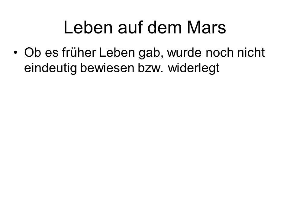 Leben auf dem Mars Ob es früher Leben gab, wurde noch nicht eindeutig bewiesen bzw. widerlegt