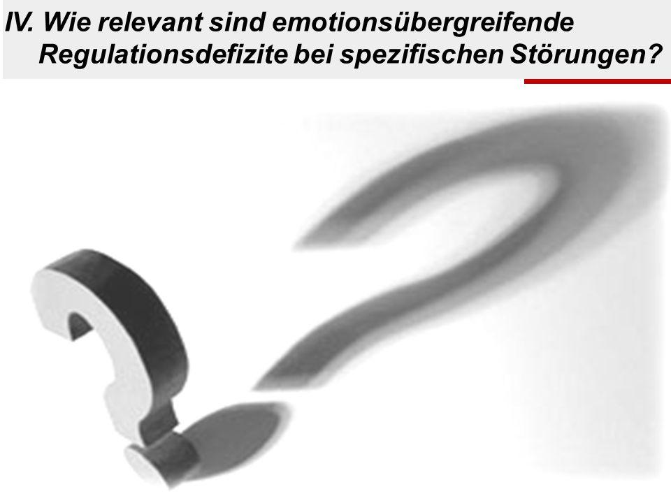 IV. Wie relevant sind emotionsübergreifende Regulationsdefizite bei spezifischen Störungen