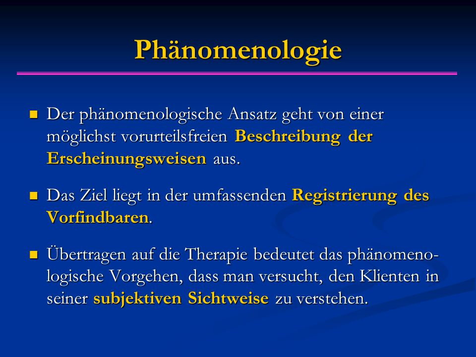 Phänomenologie Der phänomenologische Ansatz geht von einer möglichst vorurteilsfreien Beschreibung der Erscheinungsweisen aus.