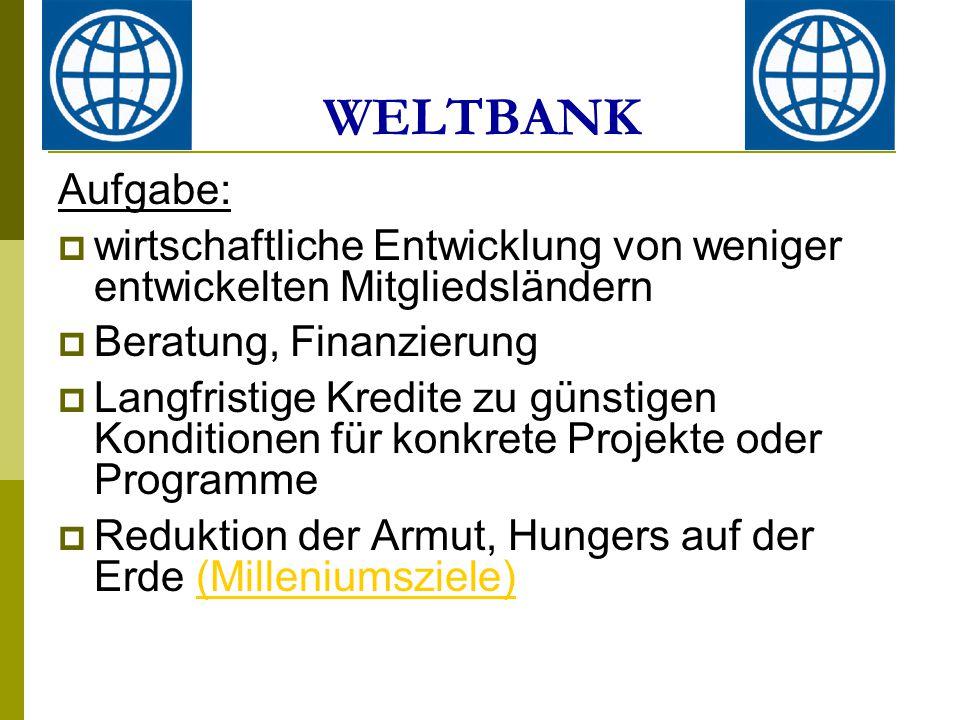 WELTBANK Aufgabe: wirtschaftliche Entwicklung von weniger entwickelten Mitgliedsländern. Beratung, Finanzierung.