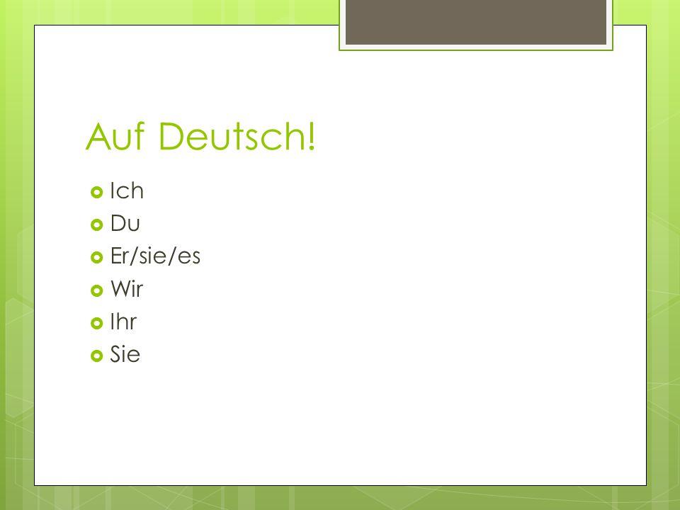 Auf Deutsch! Ich Du Er/sie/es Wir Ihr Sie