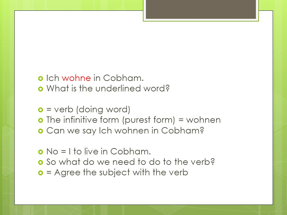 Ich wohne in Cobham. What is the underlined word = verb (doing word) The infinitive form (purest form) = wohnen.