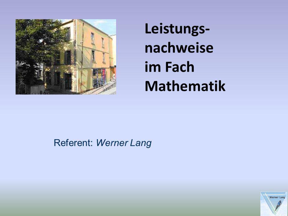 Leistungs-nachweise im Fach Mathematik Referent: Werner Lang