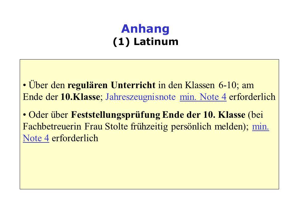 Anhang (1) Latinum Über den regulären Unterricht in den Klassen 6-10; am Ende der 10.Klasse; Jahreszeugnisnote min. Note 4 erforderlich.