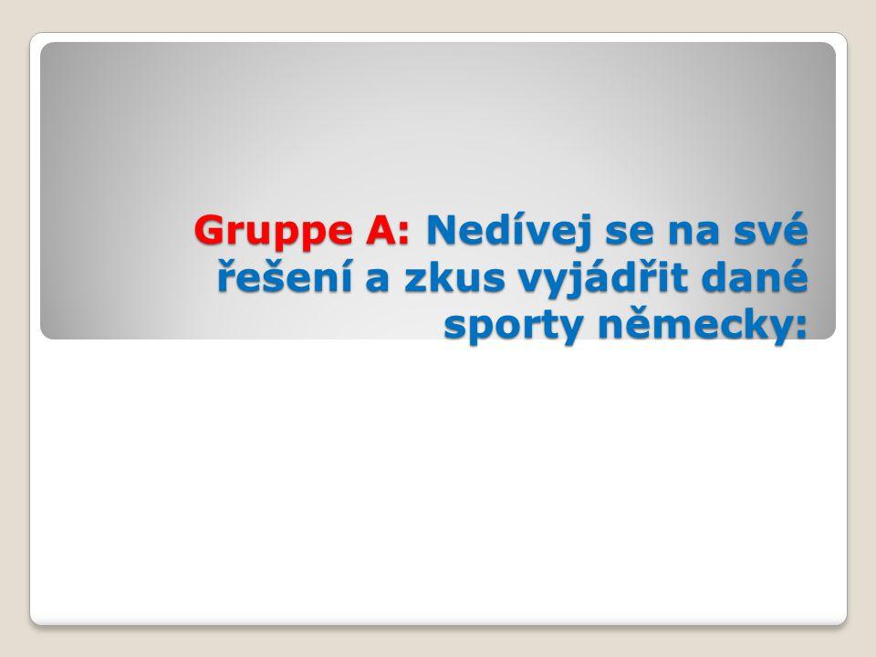 Gruppe A: Nedívej se na své řešení a zkus vyjádřit dané sporty německy: