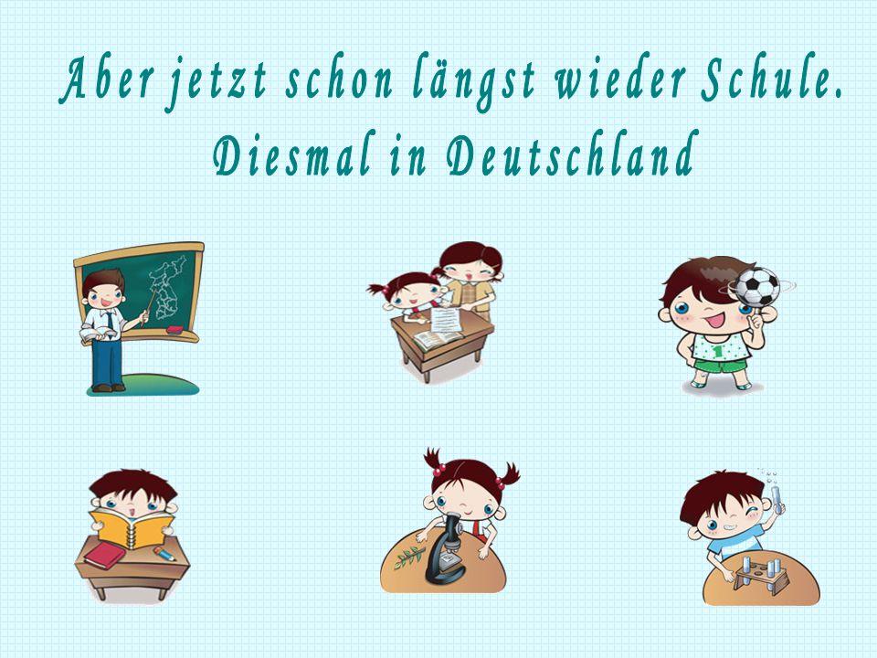 Aber jetzt schon längst wieder Schule. Diesmal in Deutschland
