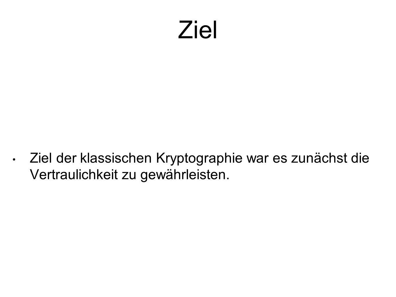 Ziel Ziel der klassischen Kryptographie war es zunächst die Vertraulichkeit zu gewährleisten.