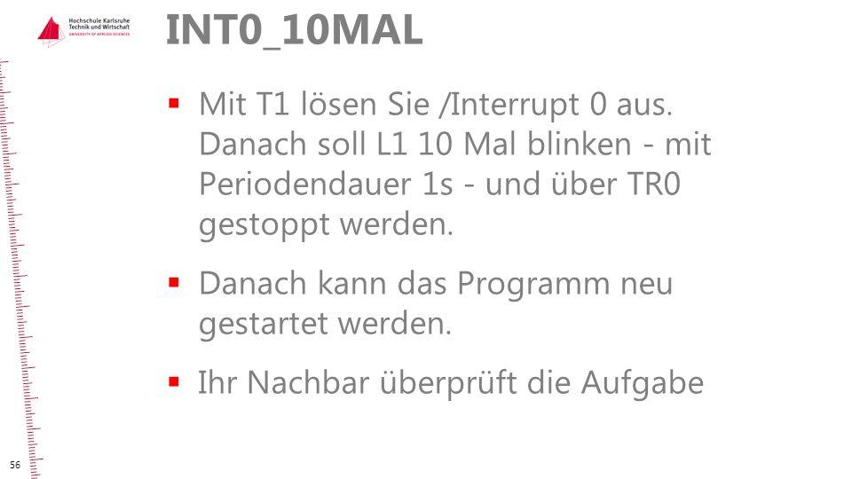 INT0_10MAL Mit T1 lösen Sie /Interrupt 0 aus. Danach soll L1 10 Mal blinken - mit Periodendauer 1s - und über TR0 gestoppt werden.