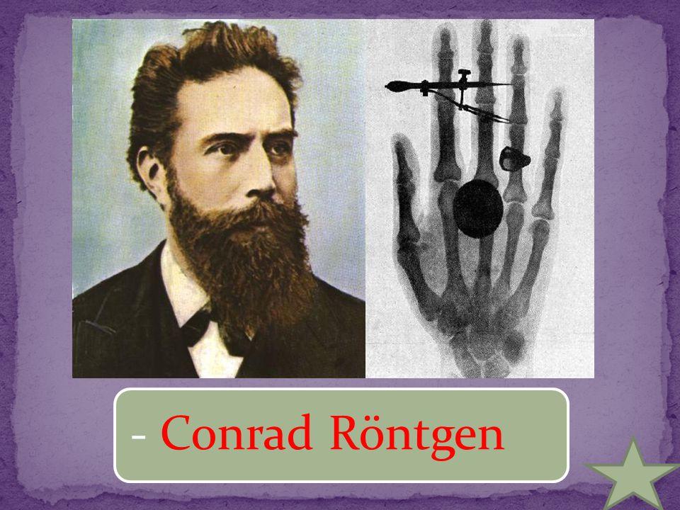 - Conrad Röntgen