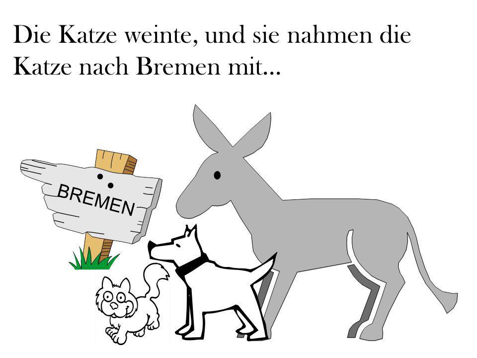 Die Katze weinte, und sie nahmen die Katze nach Bremen mit...