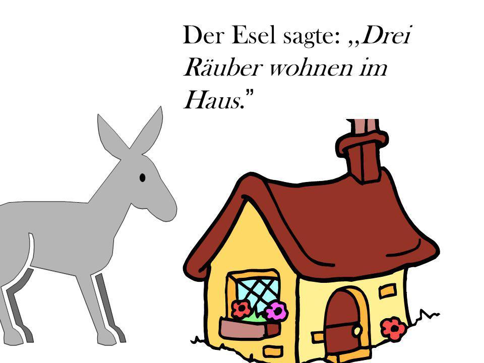 Der Esel sagte: ,,Drei Räuber wohnen im Haus.