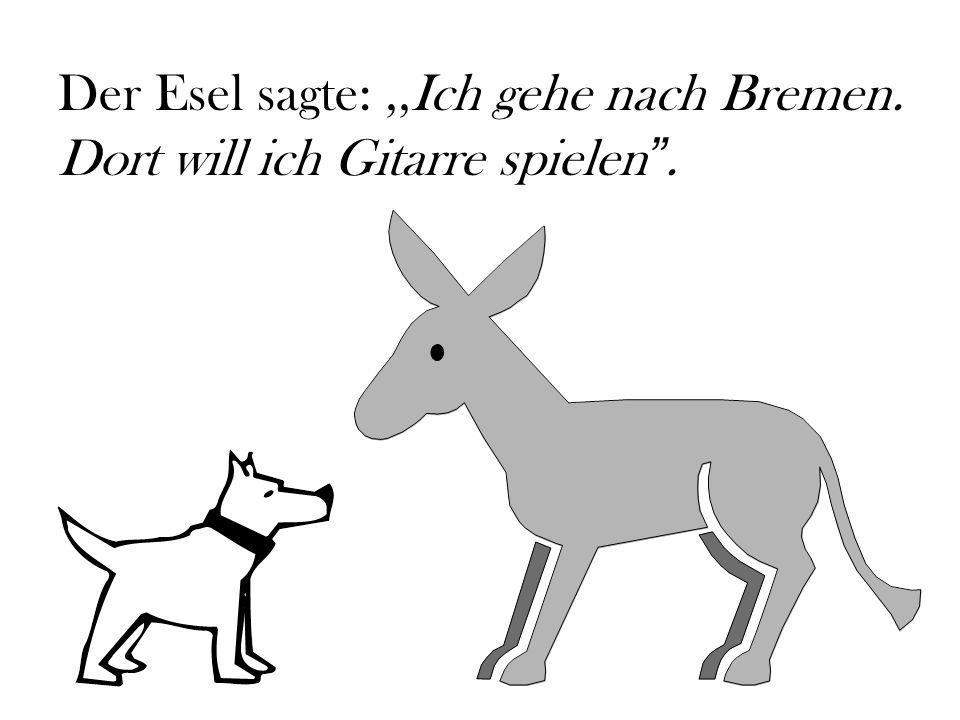 Der Esel sagte: ,,Ich gehe nach Bremen. Dort will ich Gitarre spielen .
