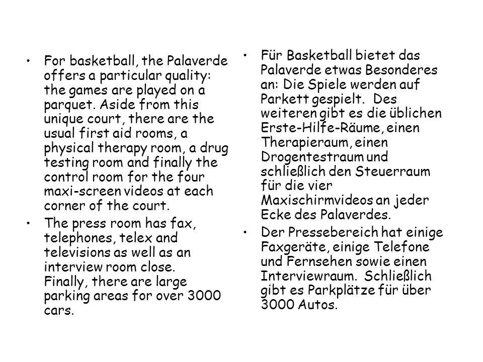 Für Basketball bietet das Palaverde etwas Besonderes an: Die Spiele werden auf Parkett gespielt. Des weiteren gibt es die üblichen Erste-Hilfe-Räume, einen Therapieraum, einen Drogentestraum und schließlich den Steuerraum für die vier Maxischirmvideos an jeder Ecke des Palaverdes.