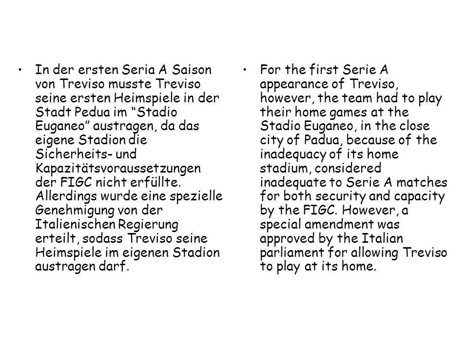 In der ersten Seria A Saison von Treviso musste Treviso seine ersten Heimspiele in der Stadt Pedua im Stadio Euganeo austragen, da das eigene Stadion die Sicherheits- und Kapazitätsvoraussetzungen der FIGC nicht erfüllte. Allerdings wurde eine spezielle Genehmigung von der Italienischen Regierung erteilt, sodass Treviso seine Heimspiele im eigenen Stadion austragen darf.