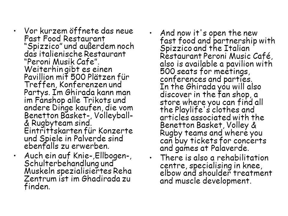 Vor kurzem öffnete das neue Fast Food Restaurant Spizzico und außerdem noch das italienische Restaurant Peroni Musik Cafe . Weiterhin gibt es einen Pavillion mit 500 Plätzen für Treffen, Konferenzen und Partys. Im Ghirada kann man im Fanshop alle Trikots und andere Dinge kaufen, die vom Benetton Basket-, Volleyball- & Rugbyteam sind. Eintrittskarten für Konzerte und Spiele in Palverde sind ebenfalls zu erwerben.