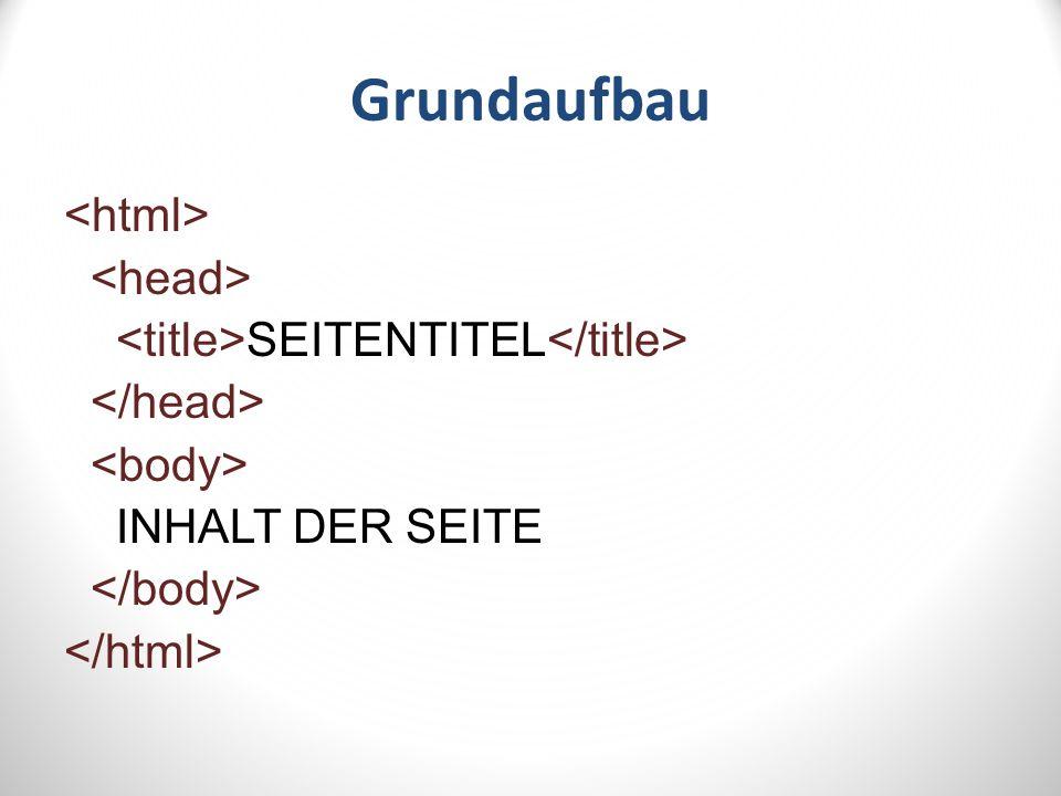 Grundaufbau <html> <head> <title>SEITENTITEL</title> </head> <body> INHALT DER SEITE </body> </html>