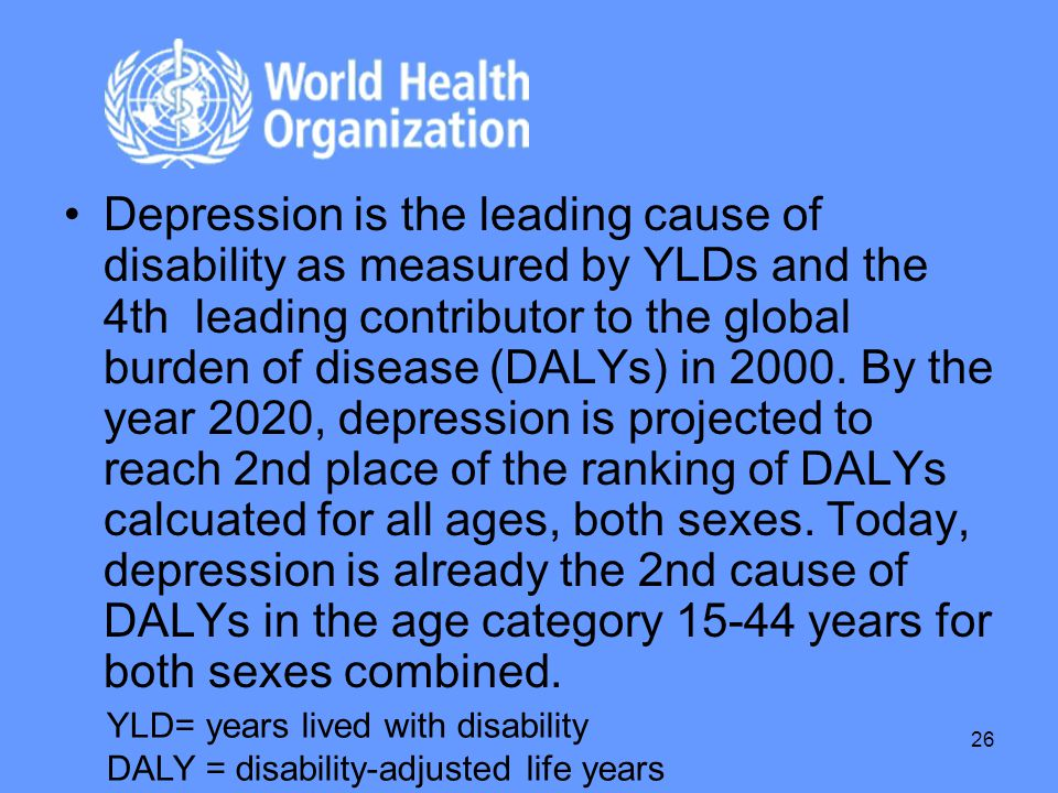 Depression is the leading cause of disability as measured by YLDs and the 4th leading contributor to the global burden of disease (DALYs) in 2000. By the year 2020, depression is projected to reach 2nd place of the ranking of DALYs calcuated for all ages, both sexes. Today, depression is already the 2nd cause of DALYs in the age category 15-44 years for both sexes combined.