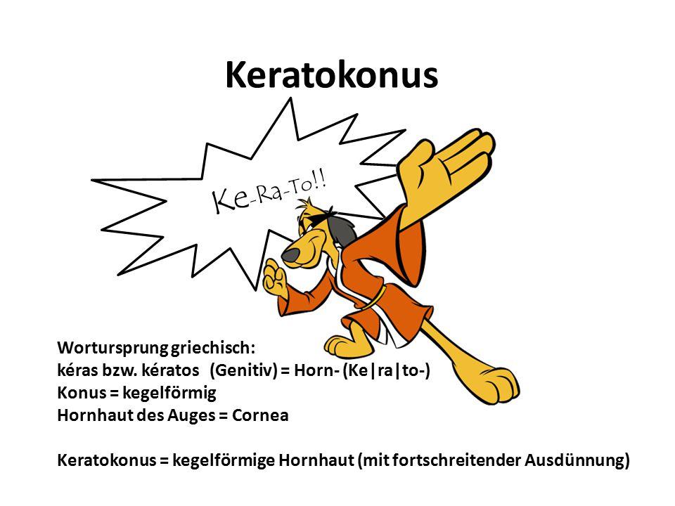 Keratokonus Ke-Ra-To!! Wortursprung griechisch: kéras bzw. kératos (Genitiv) = Horn- (Ke|ra|to-) Konus = kegelförmig Hornhaut des Auges = Cornea.