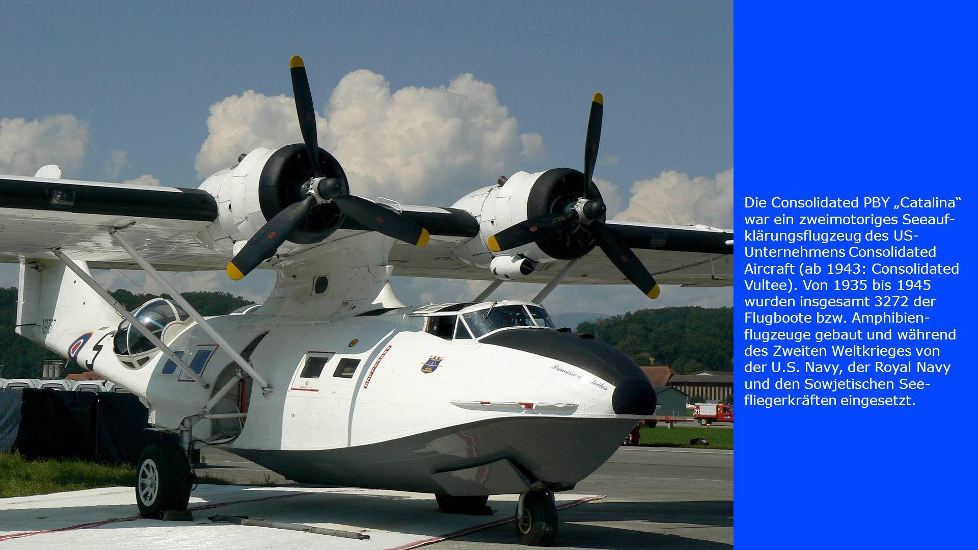 """Die Consolidated PBY """"Catalina war ein zweimotoriges Seeauf-klärungsflugzeug des US-Unternehmens Consolidated Aircraft (ab 1943: Consolidated Vultee)."""