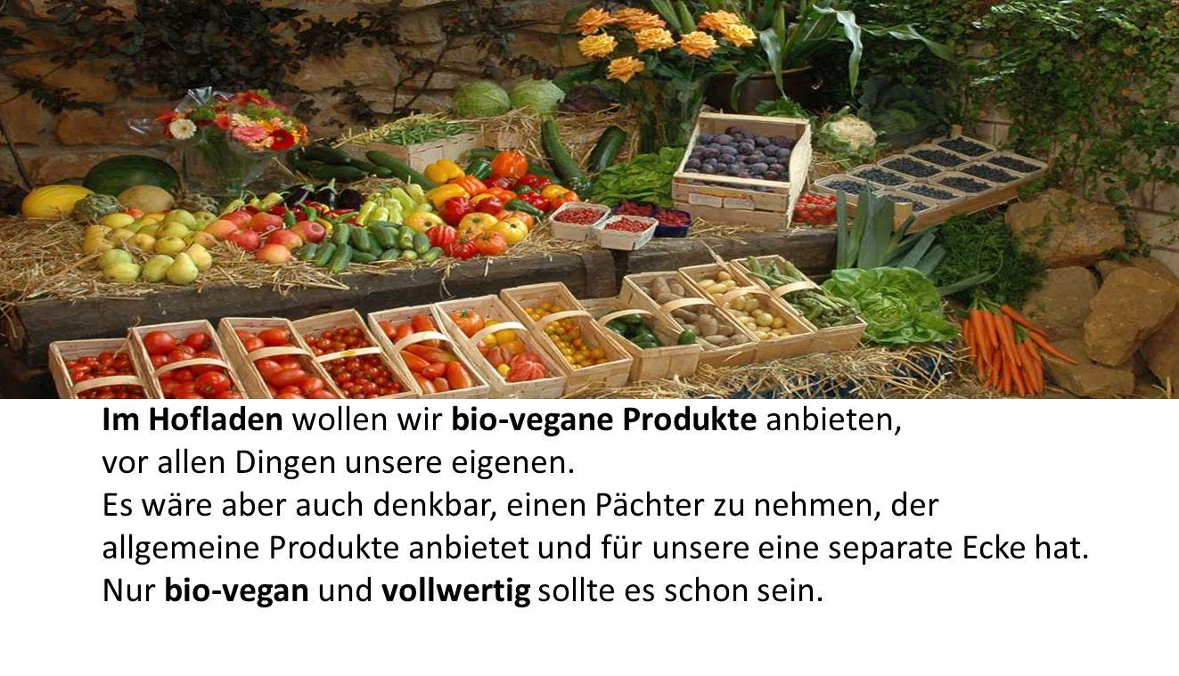 Im Hofladen wollen wir bio-vegane Produkte anbieten, vor allen Dingen unsere eigenen.