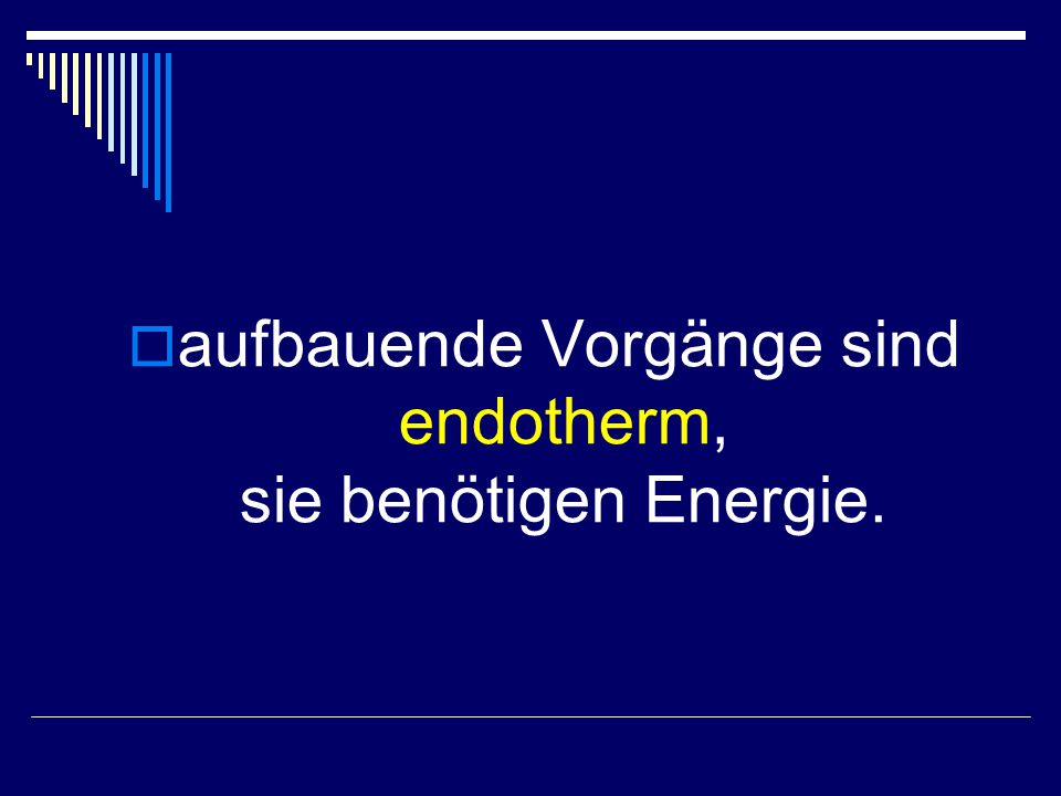 aufbauende Vorgänge sind endotherm, sie benötigen Energie.