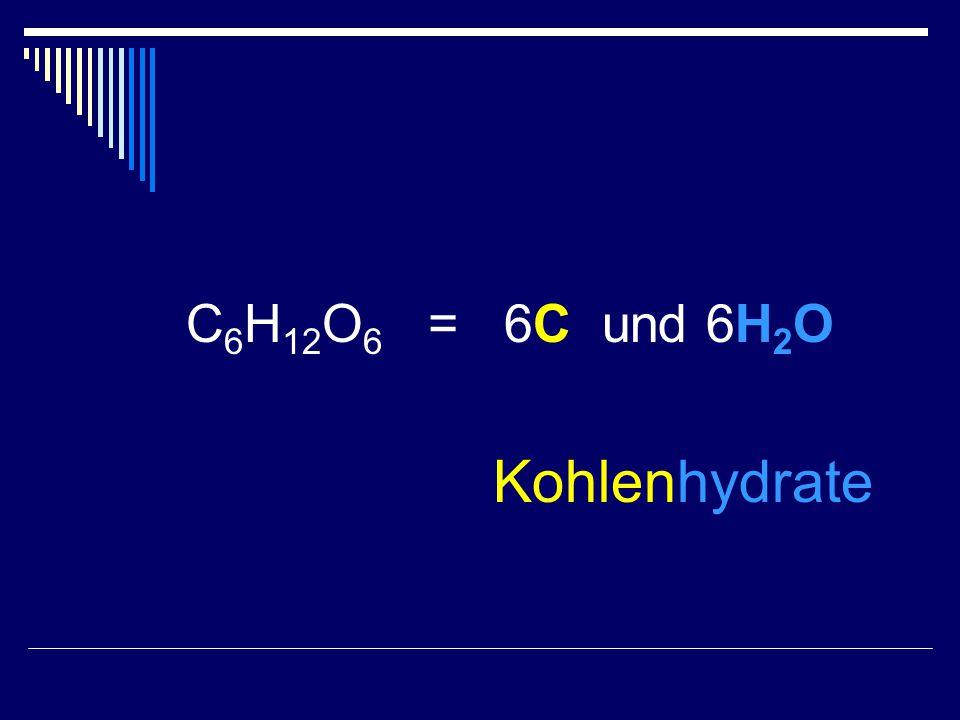 C6H12O6 = 6C und 6H2O Kohlenhydrate