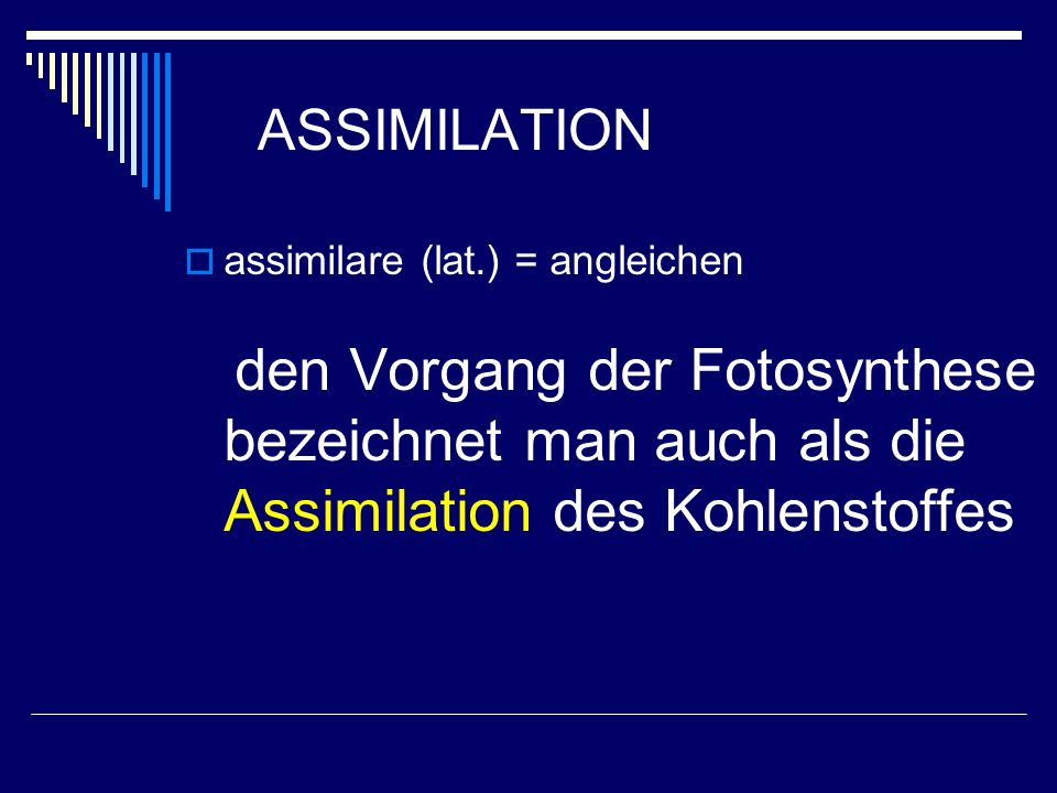 ASSIMILATION assimilare (lat.) = angleichen den Vorgang der Fotosynthese bezeichnet man auch als die Assimilation des Kohlenstoffes.