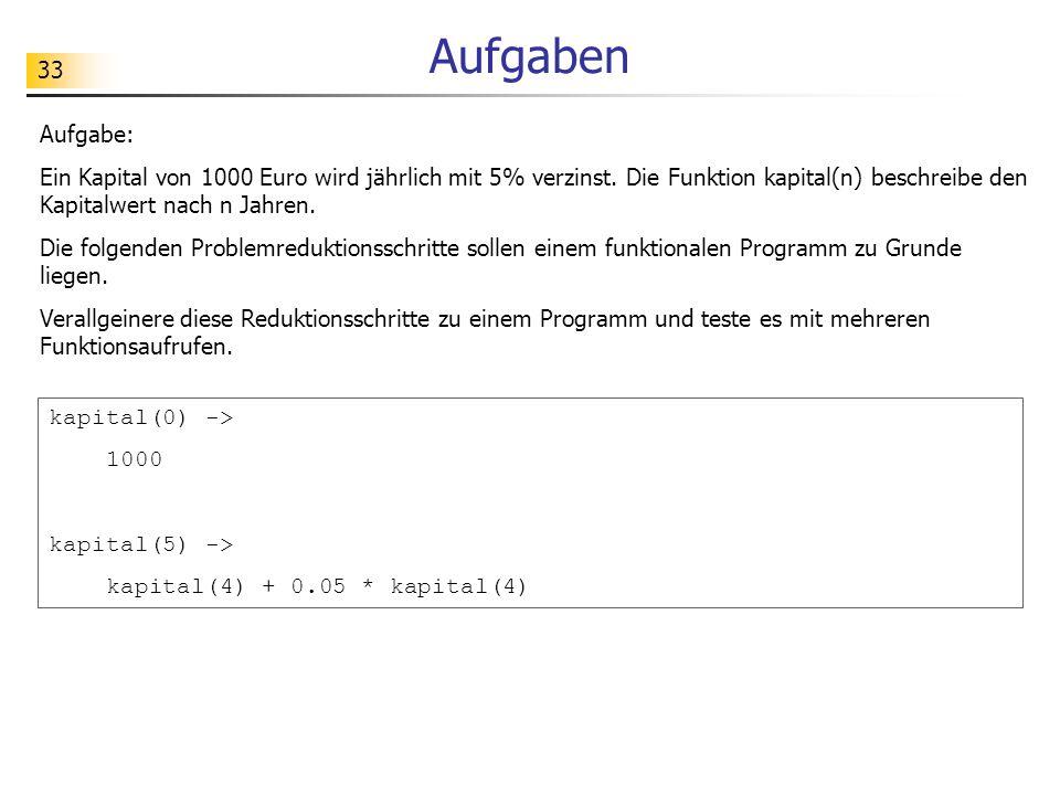 Aufgaben Aufgabe: Ein Kapital von 1000 Euro wird jährlich mit 5% verzinst. Die Funktion kapital(n) beschreibe den Kapitalwert nach n Jahren.