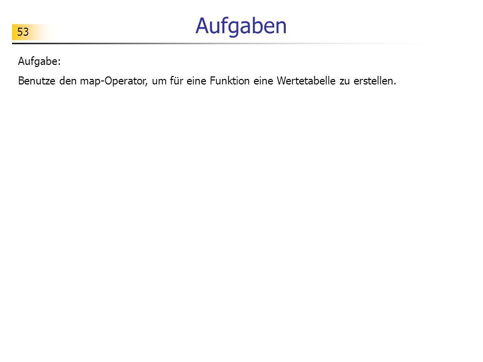 Aufgaben Aufgabe: Benutze den map-Operator, um für eine Funktion eine Wertetabelle zu erstellen.