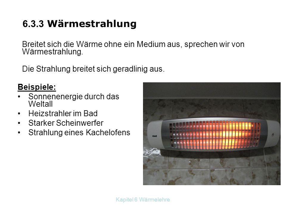 6.3.3 Wärmestrahlung Breitet sich die Wärme ohne ein Medium aus, sprechen wir von Wärmestrahlung. Die Strahlung breitet sich geradlinig aus.