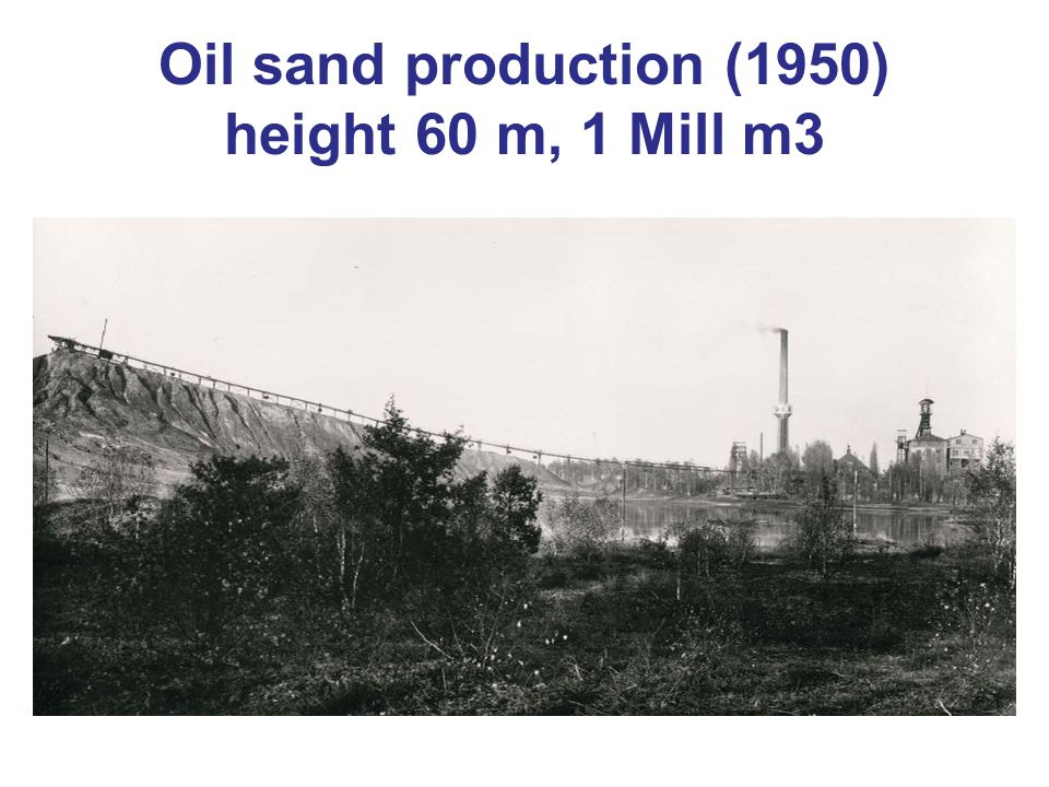 Oil sand production (1950) height 60 m, 1 Mill m3