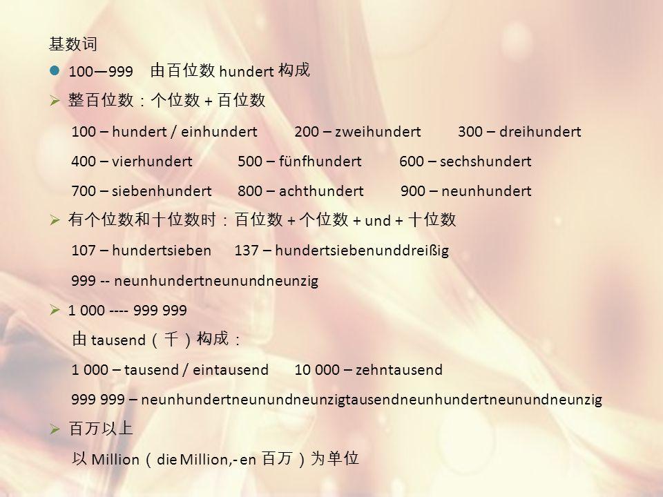 基数词 100—999 由百位数 hundert 构成. 整百位数:个位数 + 百位数. 100 – hundert / einhundert 200 – zweihundert 300 – dreihundert.