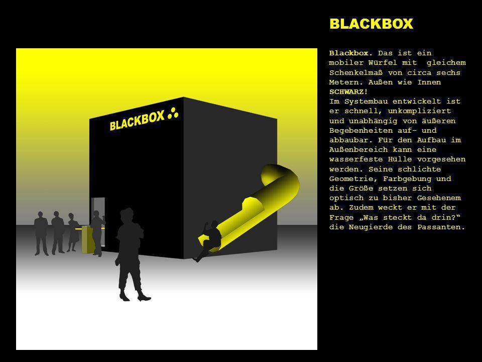 BLACKBOX blackbox. Blackbox. Das ist ein mobiler Würfel mit gleichem Schenkelmaß von circa sechs Metern. Außen wie Innen SCHWARZ!