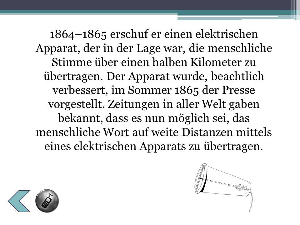 1864–1865 erschuf er einen elektrischen Apparat, der in der Lage war, die menschliche Stimme über einen halben Kilometer zu übertragen.