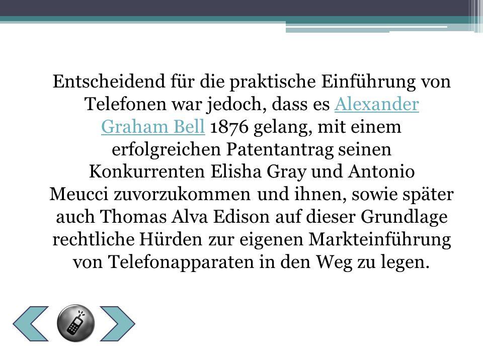 Entscheidend für die praktische Einführung von Telefonen war jedoch, dass es Alexander Graham Bell 1876 gelang, mit einem erfolgreichen Patentantrag seinen Konkurrenten Elisha Gray und Antonio Meucci zuvorzukommen und ihnen, sowie später auch Thomas Alva Edison auf dieser Grundlage rechtliche Hürden zur eigenen Markteinführung von Telefonapparaten in den Weg zu legen.