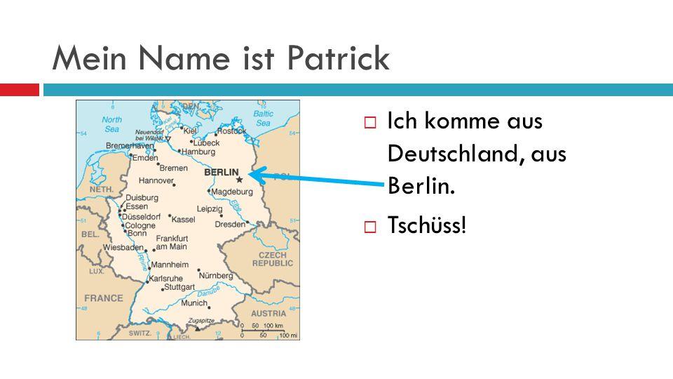 Mein Name ist Patrick Ich komme aus Deutschland, aus Berlin. Tschüss!