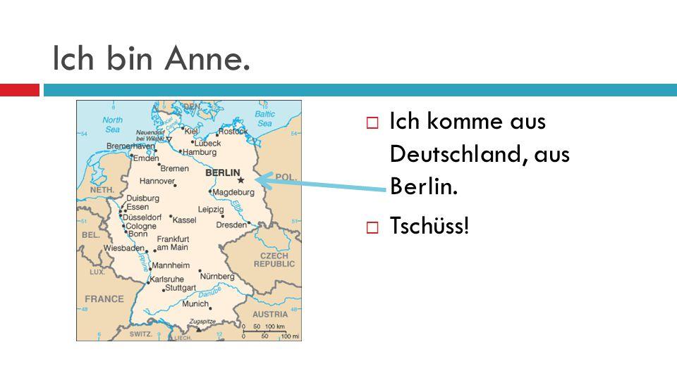 Ich bin Anne. Ich komme aus Deutschland, aus Berlin. Tschüss!