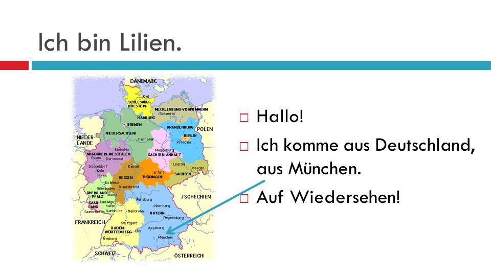 Ich bin Lilien. Hallo! Ich komme aus Deutschland, aus München.