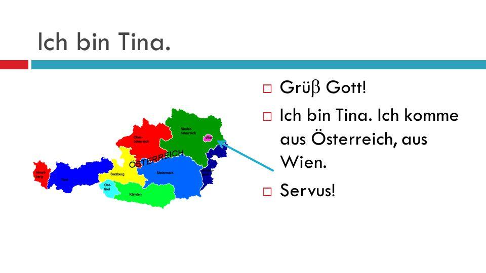 Ich bin Tina. Grüβ Gott! Ich bin Tina. Ich komme aus Österreich, aus Wien. Servus!