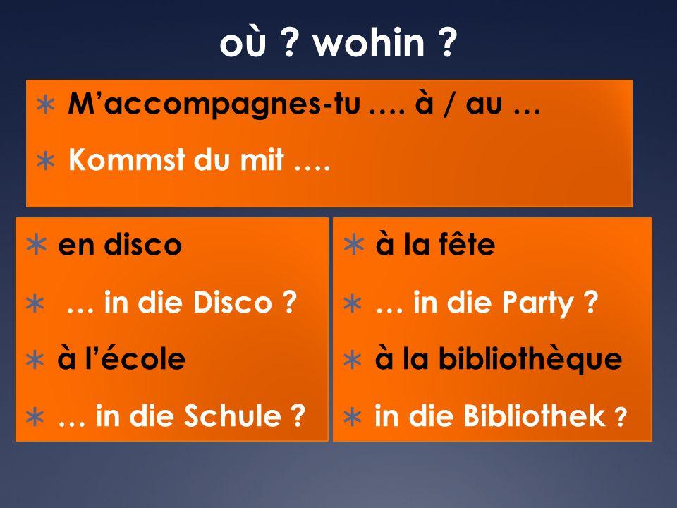 où wohin en disco à la fête M'accompagnes-tu …. à / au …