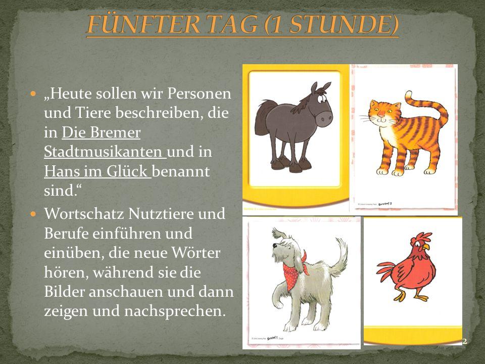 """FÜNFTER TAG (1 STUNDE) """"Heute sollen wir Personen und Tiere beschreiben, die in Die Bremer Stadtmusikanten und in Hans im Glück benannt sind."""