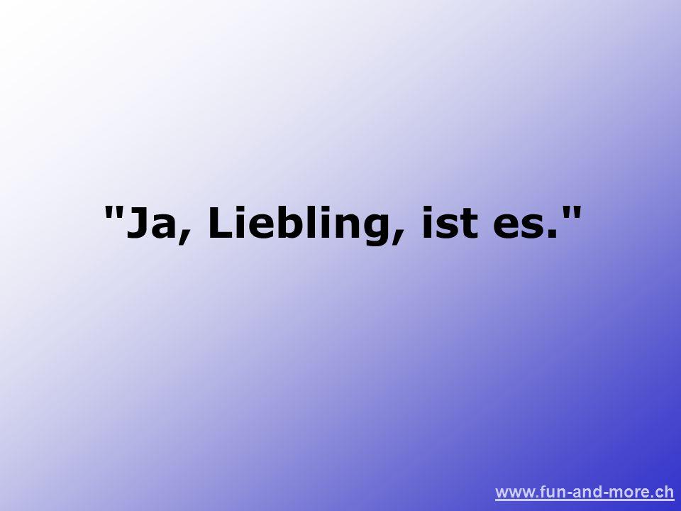 Ja, Liebling, ist es.