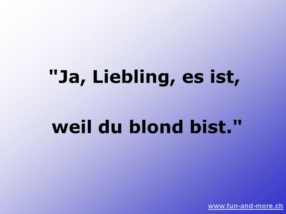 Ja, Liebling, es ist, weil du blond bist.