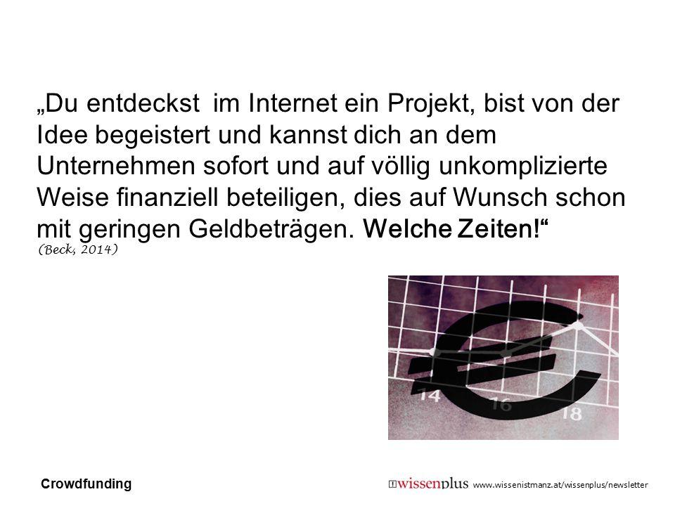 """""""Du entdeckst im Internet ein Projekt, bist von der Idee begeistert und kannst dich an dem Unternehmen sofort und auf völlig unkomplizierte Weise finanziell beteiligen, dies auf Wunsch schon mit geringen Geldbeträgen. Welche Zeiten! (Beck, 2014)"""