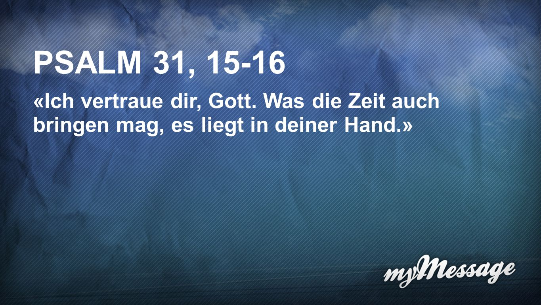 Psalm 31, 15-16 PSALM 31, 15-16. «Ich vertraue dir, Gott.