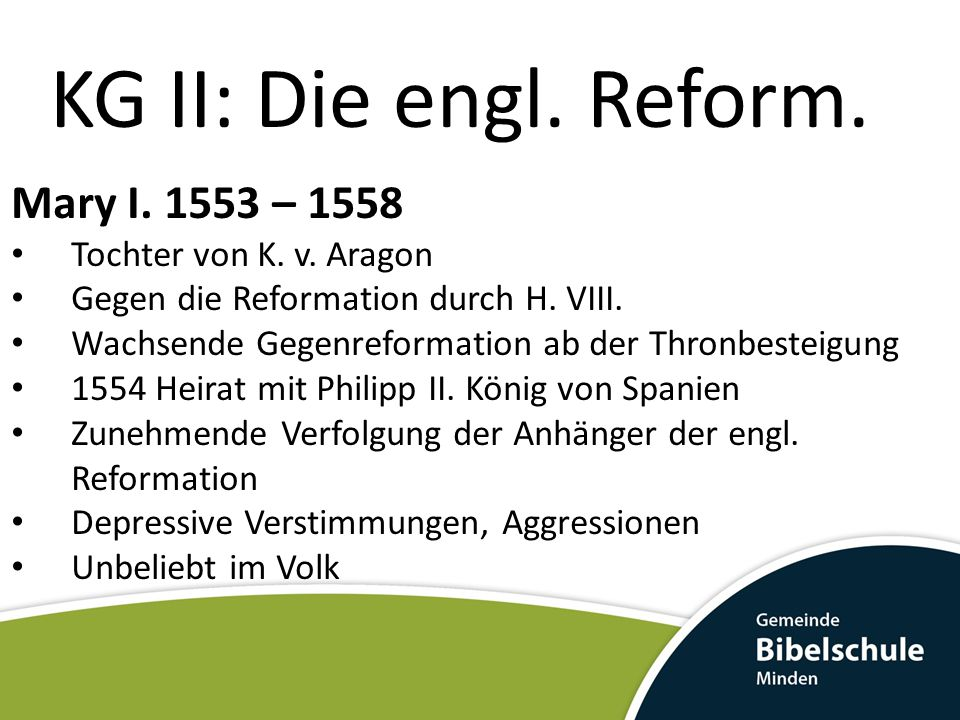 KG II: Die engl. Reform. Mary I. 1553 – 1558 Tochter von K. v. Aragon