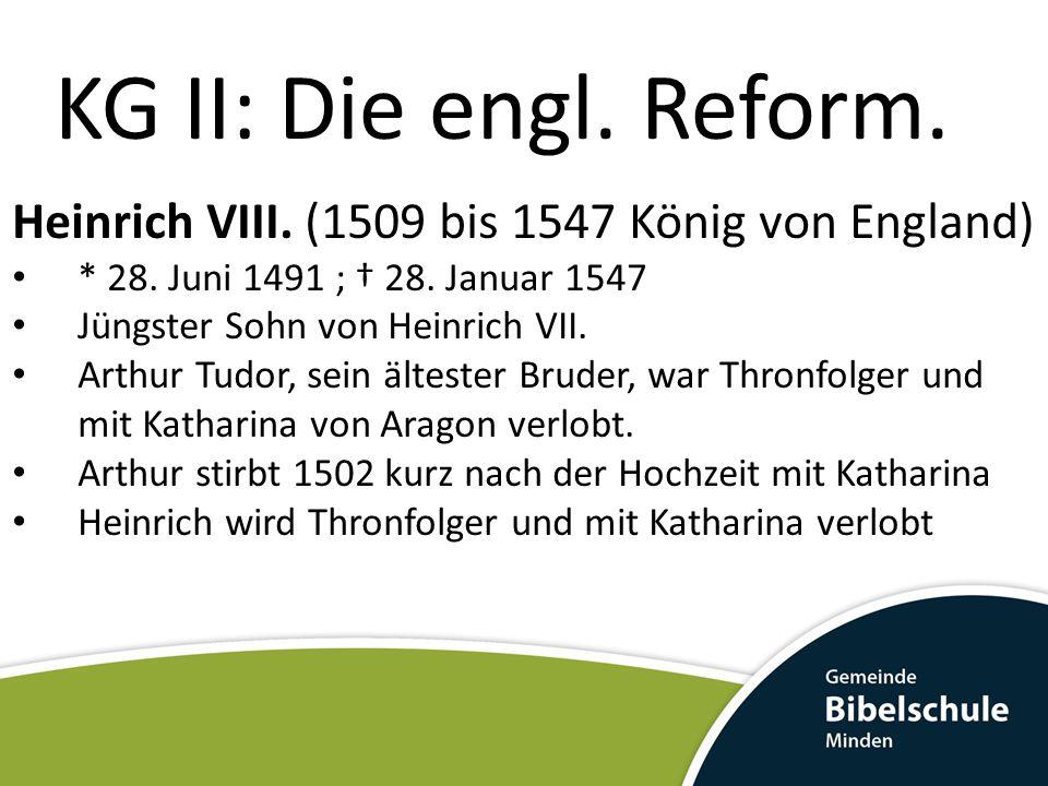 KG II: Die engl. Reform. Heinrich VIII. (1509 bis 1547 König von England) * 28. Juni 1491 ; † 28. Januar 1547.