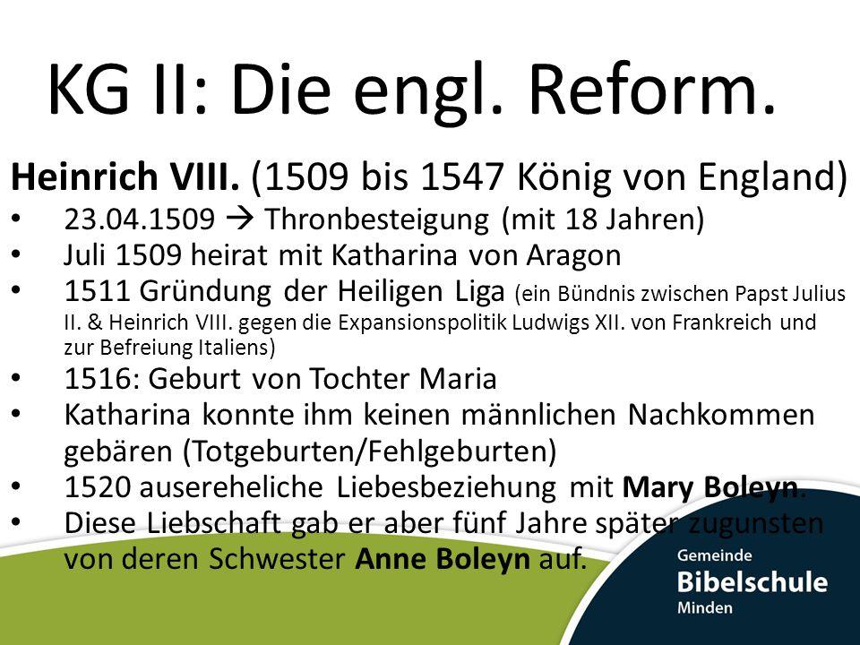 KG II: Die engl. Reform. Heinrich VIII. (1509 bis 1547 König von England) 23.04.1509  Thronbesteigung (mit 18 Jahren)