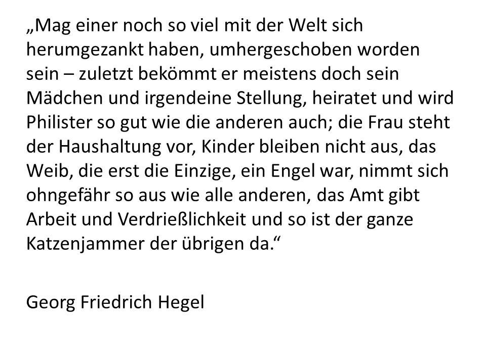 """""""Mag einer noch so viel mit der Welt sich herumgezankt haben, umhergeschoben worden sein – zuletzt bekömmt er meistens doch sein Mädchen und irgendeine Stellung, heiratet und wird Philister so gut wie die anderen auch; die Frau steht der Haushaltung vor, Kinder bleiben nicht aus, das Weib, die erst die Einzige, ein Engel war, nimmt sich ohngefähr so aus wie alle anderen, das Amt gibt Arbeit und Verdrießlichkeit und so ist der ganze Katzenjammer der übrigen da. Georg Friedrich Hegel"""