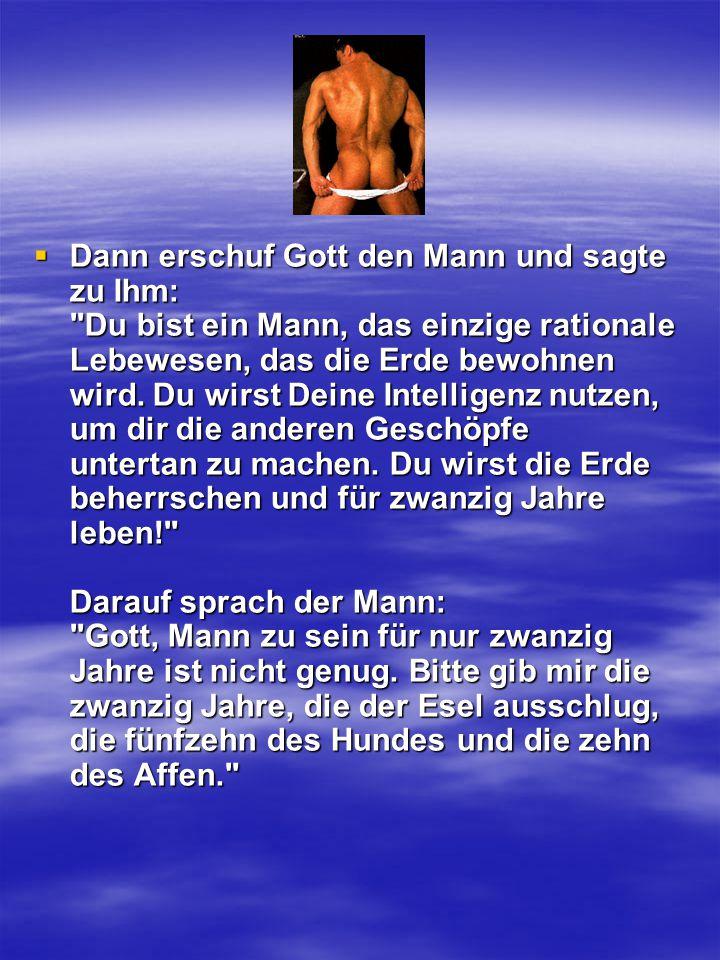 Dann erschuf Gott den Mann und sagte zu Ihm: Du bist ein Mann, das einzige rationale Lebewesen, das die Erde bewohnen wird.